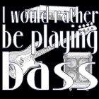 I'd Rather Be Playing Bass
